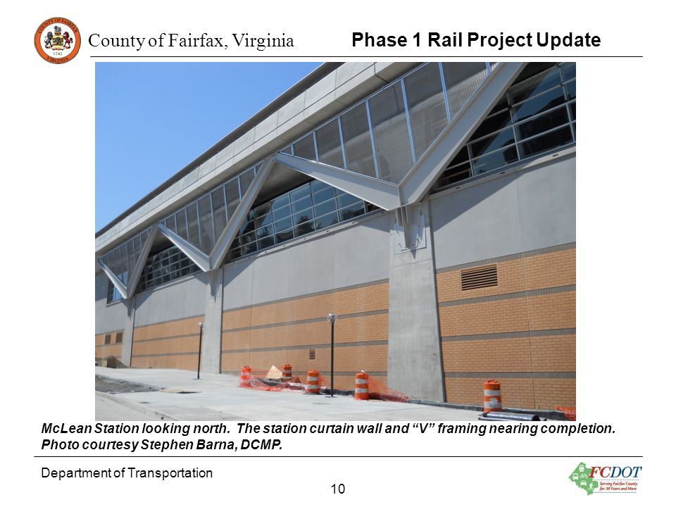 County of Fairfax, Virginia Department of Transportation 10 Phase 1 Rail Project Update McLean Station looking north. The station curtain wall and V f