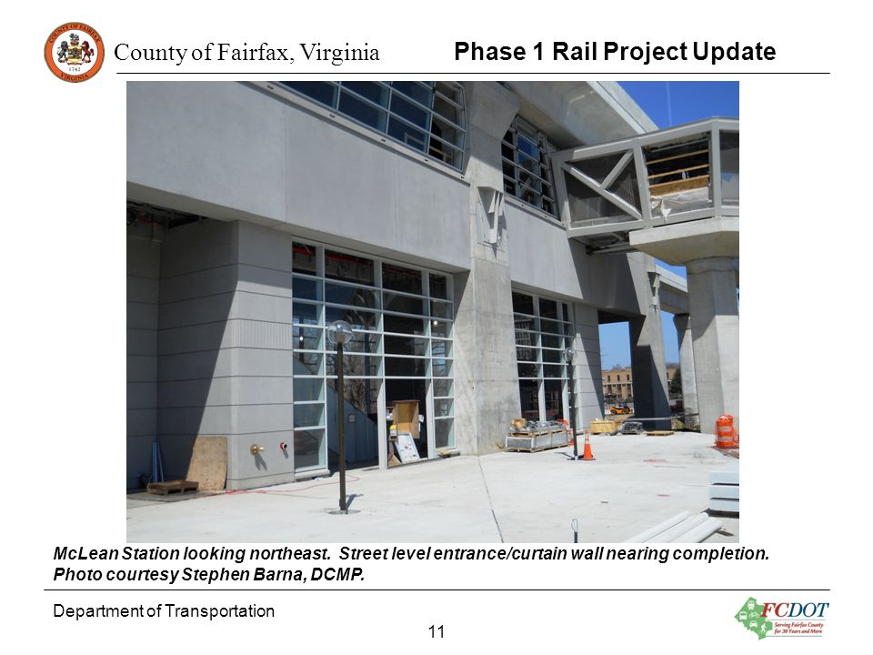 County of Fairfax, Virginia Department of Transportation 11 Phase 1 Rail Project Update McLean Station looking northeast. Street level entrance/curtai