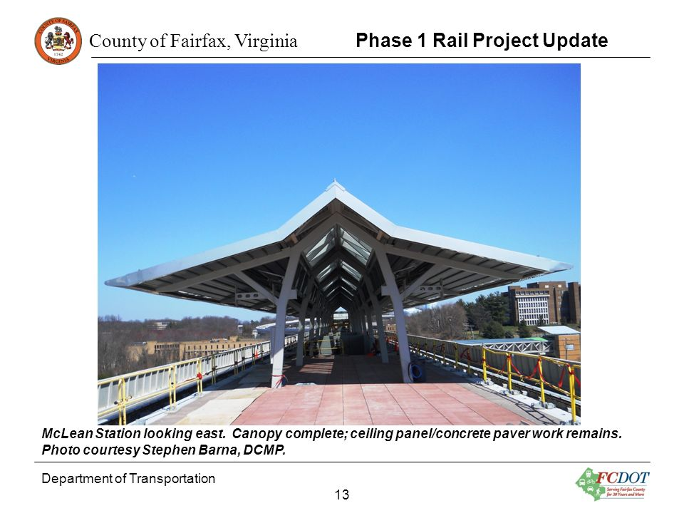 County of Fairfax, Virginia Department of Transportation 13 Phase 1 Rail Project Update McLean Station looking east. Canopy complete; ceiling panel/co