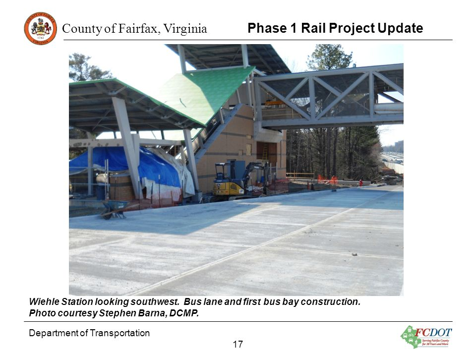 County of Fairfax, Virginia Department of Transportation 17 Phase 1 Rail Project Update Wiehle Station looking southwest. Bus lane and first bus bay c