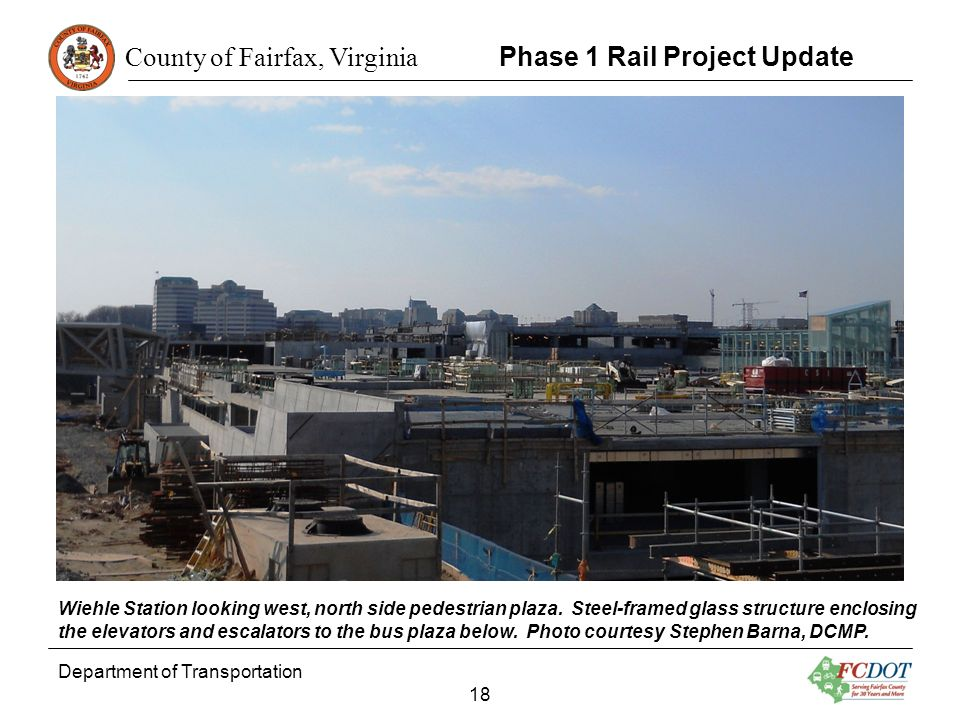 County of Fairfax, Virginia Department of Transportation 18 Phase 1 Rail Project Update Wiehle Station looking west, north side pedestrian plaza. Stee