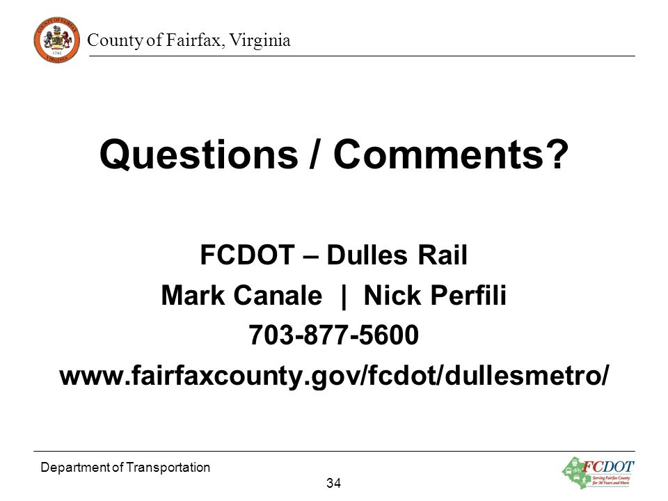 County of Fairfax, Virginia Questions / Comments? FCDOT – Dulles Rail Mark Canale | Nick Perfili 703-877-5600 www.fairfaxcounty.gov/fcdot/dullesmetro/