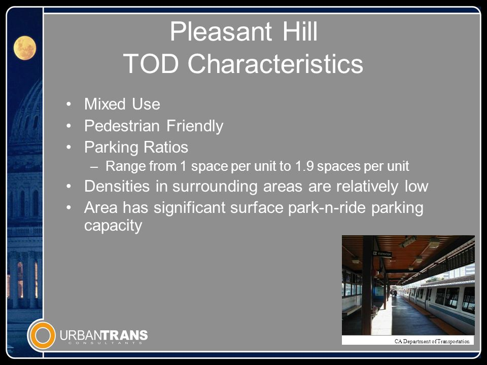Pleasant Hill TOD Characteristics Mixed Use Pedestrian Friendly Parking Ratios –Range from 1 space per unit to 1.9 spaces per unit Densities in surrounding areas are relatively low Area has significant surface park-n-ride parking capacity CA Department of Transportation