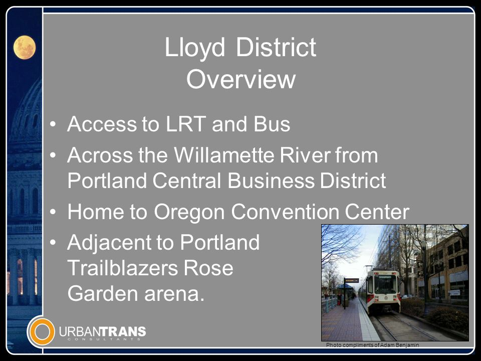 Lloyd District Overview Access to LRT and Bus Across the Willamette River from Portland Central Business District Home to Oregon Convention Center Adjacent to Portland Trailblazers Rose Garden arena.