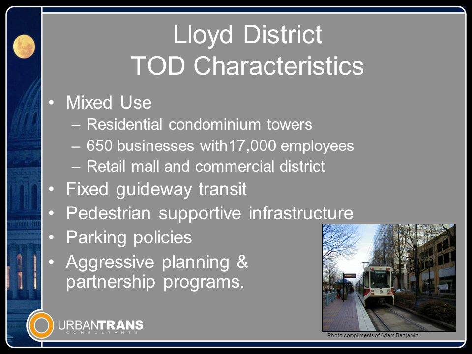 Lloyd District TOD Characteristics Mixed Use –Residential condominium towers –650 businesses with17,000 employees –Retail mall and commercial district Fixed guideway transit Pedestrian supportive infrastructure Parking policies Aggressive planning & partnership programs.