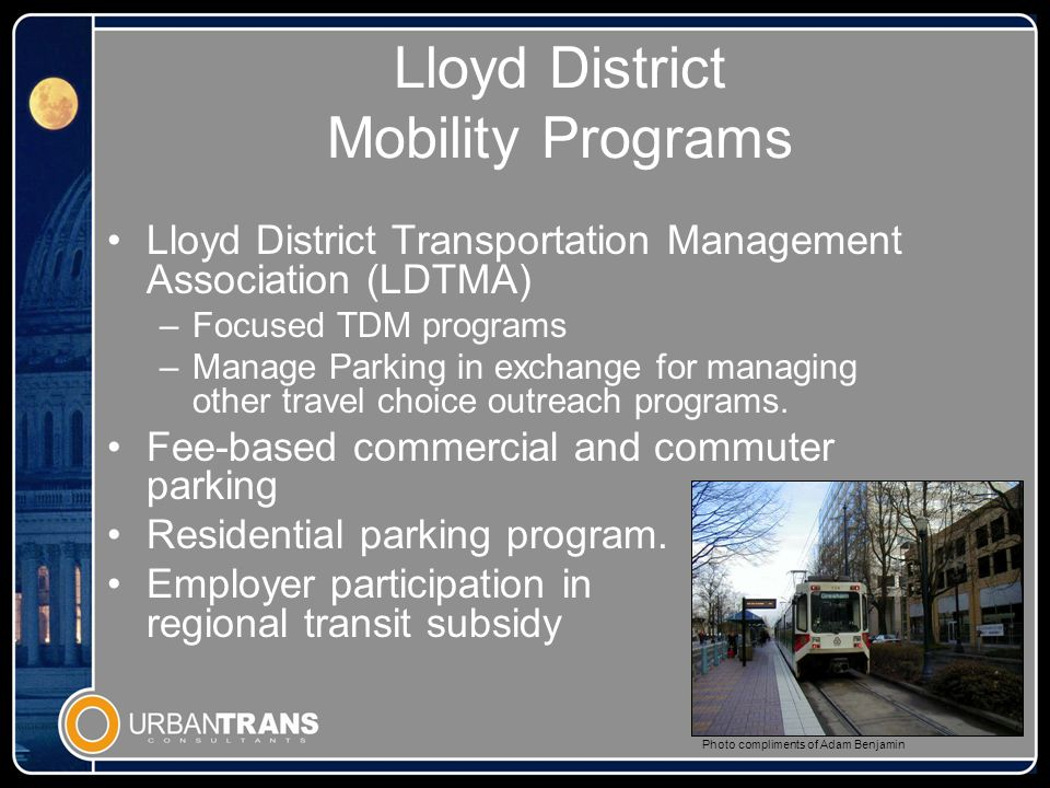 Lloyd District Mobility Programs Lloyd District Transportation Management Association (LDTMA) –Focused TDM programs –Manage Parking in exchange for managing other travel choice outreach programs.