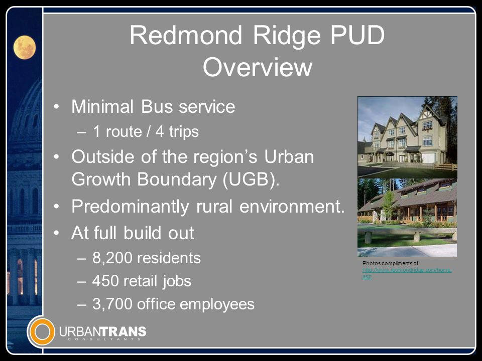 Redmond Ridge PUD Overview Minimal Bus service –1 route / 4 trips Outside of the regions Urban Growth Boundary (UGB).