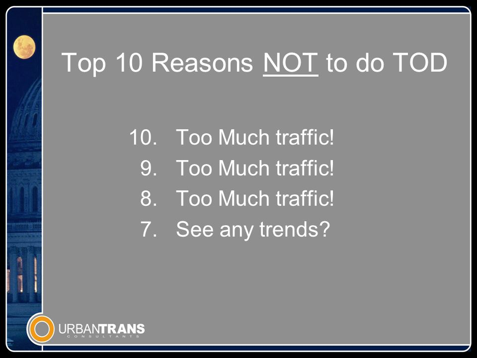 Top 10 Reasons NOT to do TOD 10.Too Much traffic. 9.Too Much traffic.