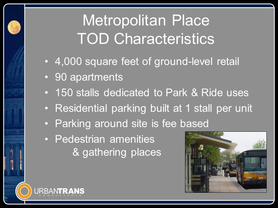 Metropolitan Place TOD Characteristics 4,000 square feet of ground-level retail 90 apartments 150 stalls dedicated to Park & Ride uses Residential parking built at 1 stall per unit Parking around site is fee based Pedestrian amenities & gathering places