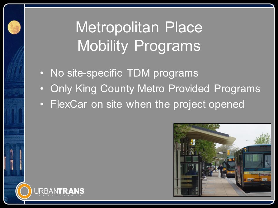 Metropolitan Place Results Residential occupancy is high 1/3 residents use transit Residential parking stall usage at.6 stalls per apartment unit FlexCar no longer operates at the site