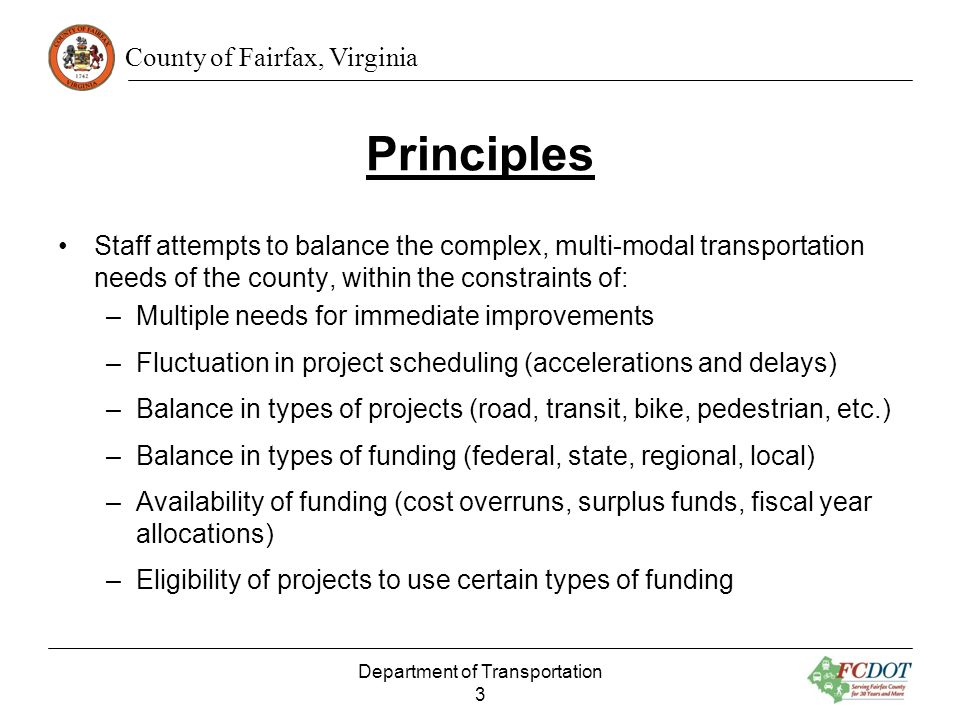 County of Fairfax, Virginia Principles Staff attempts to balance the complex, multi-modal transportation needs of the county, within the constraints of: –Multiple needs for immediate improvements –Fluctuation in project scheduling (accelerations and delays) –Balance in types of projects (road, transit, bike, pedestrian, etc.) –Balance in types of funding (federal, state, regional, local) –Availability of funding (cost overruns, surplus funds, fiscal year allocations) –Eligibility of projects to use certain types of funding Department of Transportation 3