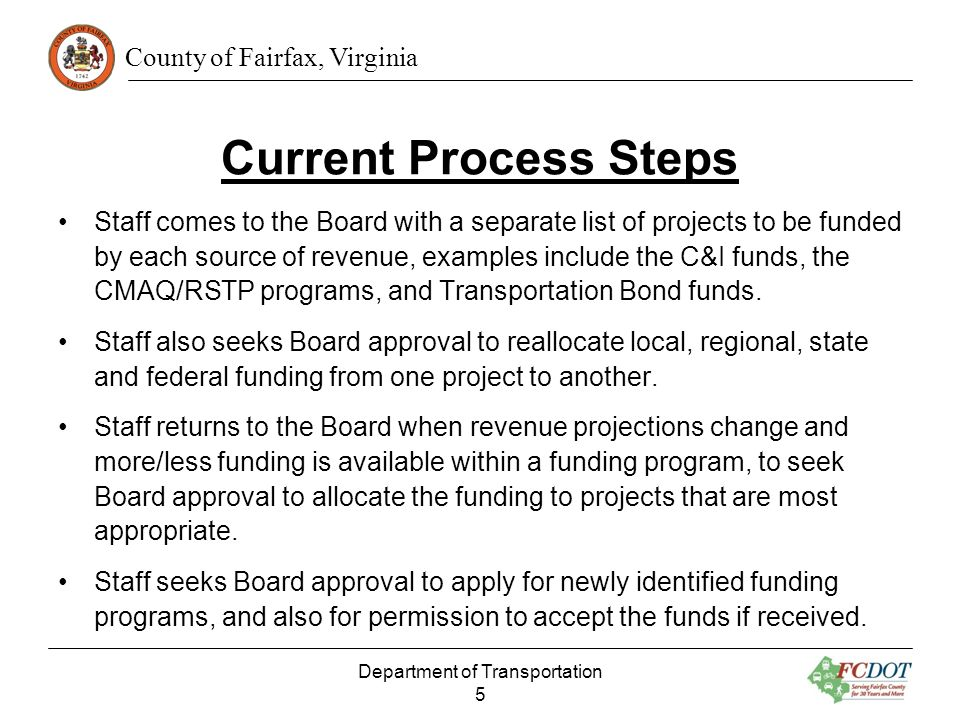 County of Fairfax, Virginia Current Process Steps Staff comes to the Board with a separate list of projects to be funded by each source of revenue, examples include the C&I funds, the CMAQ/RSTP programs, and Transportation Bond funds.