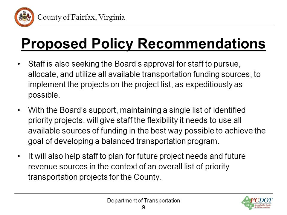 County of Fairfax, Virginia Proposed Policy Recommendations Staff suggests providing funding for the following special categories of projects to meet the demand for new, small projects: –Bicycle Projects –Bus Stop Projects –Pedestrian Projects –Spot Projects –Planning, Studies and Advanced Design Under the special category projects, the County would be able to respond to new, small project requests more quickly.