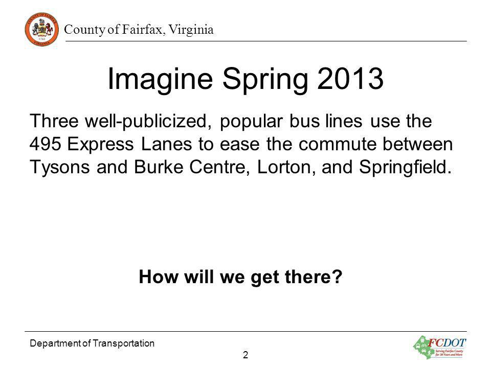County of Fairfax, Virginia Department of Transportation 2 Imagine Spring 2013 Three well-publicized, popular bus lines use the 495 Express Lanes to ease the commute between Tysons and Burke Centre, Lorton, and Springfield.