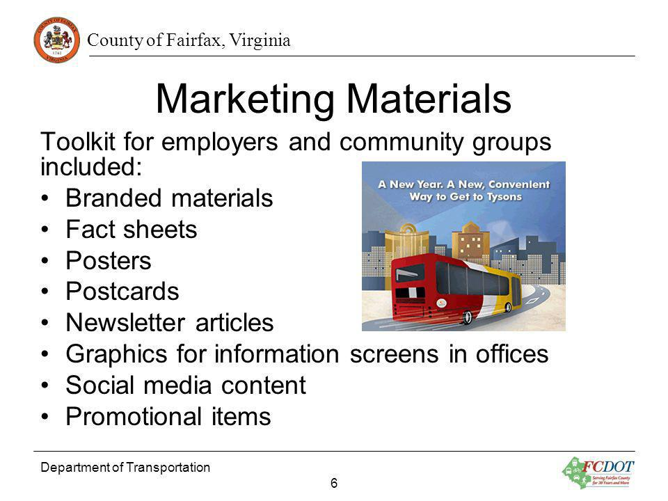 County of Fairfax, Virginia Marketing Materials Toolkit for employers and community groups included: Branded materials Fact sheets Posters Postcards Newsletter articles Graphics for information screens in offices Social media content Promotional items Department of Transportation 6