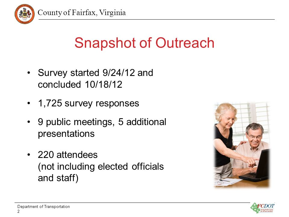 County of Fairfax, Virginia Snapshot of Outreach Survey started 9/24/12 and concluded 10/18/12 1,725 survey responses 9 public meetings, 5 additional presentations 220 attendees (not including elected officials and staff) Department of Transportation 2