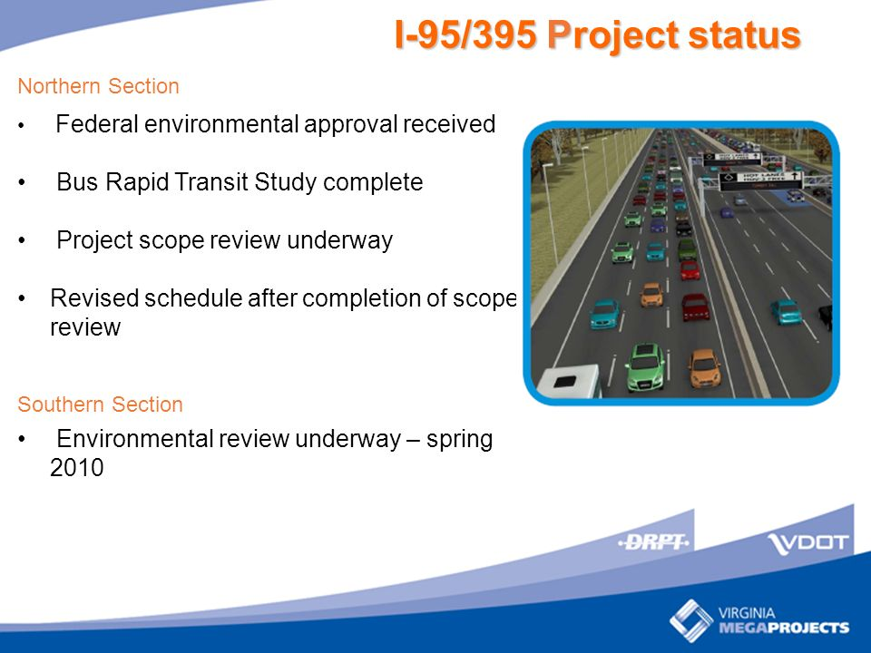I-95/395 Project status Northern Section Federal environmental approval received Bus Rapid Transit Study complete Project scope review underway Revised schedule after completion of scope review Southern Section Environmental review underway – spring 2010