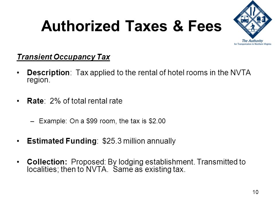 10 Authorized Taxes & Fees Transient Occupancy Tax Description: Tax applied to the rental of hotel rooms in the NVTA region.