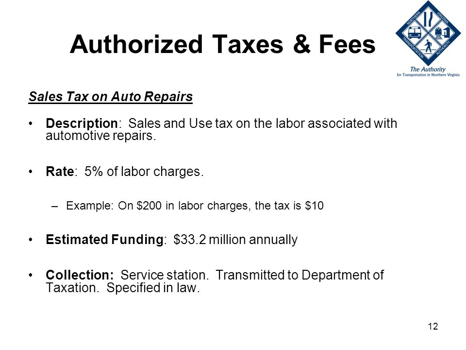 12 Authorized Taxes & Fees Sales Tax on Auto Repairs Description: Sales and Use tax on the labor associated with automotive repairs.