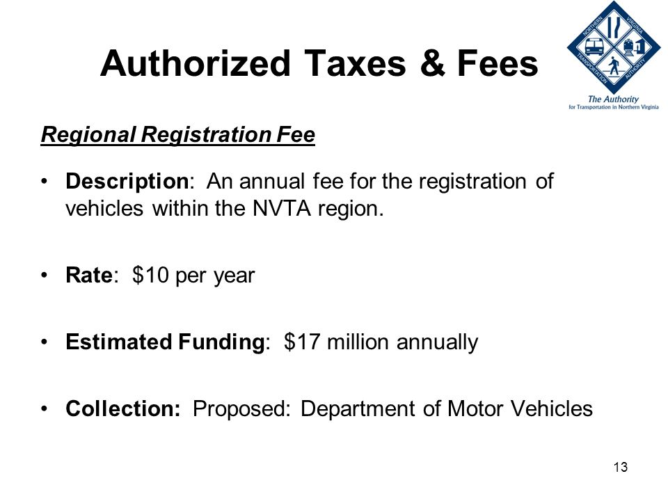 13 Authorized Taxes & Fees Regional Registration Fee Description: An annual fee for the registration of vehicles within the NVTA region.