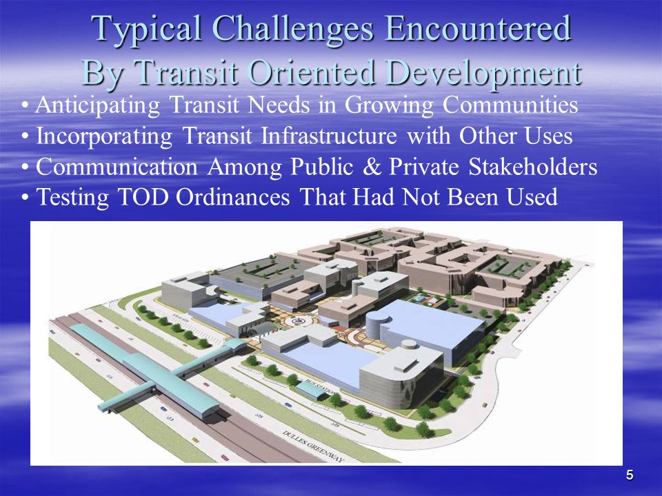 5 Typical Challenges Encountered By Transit Oriented Development Anticipating Transit Needs in Growing Communities Incorporating Transit Infrastructure with Other Uses Communication Among Public & Private Stakeholders Testing TOD Ordinances That Had Not Been Used