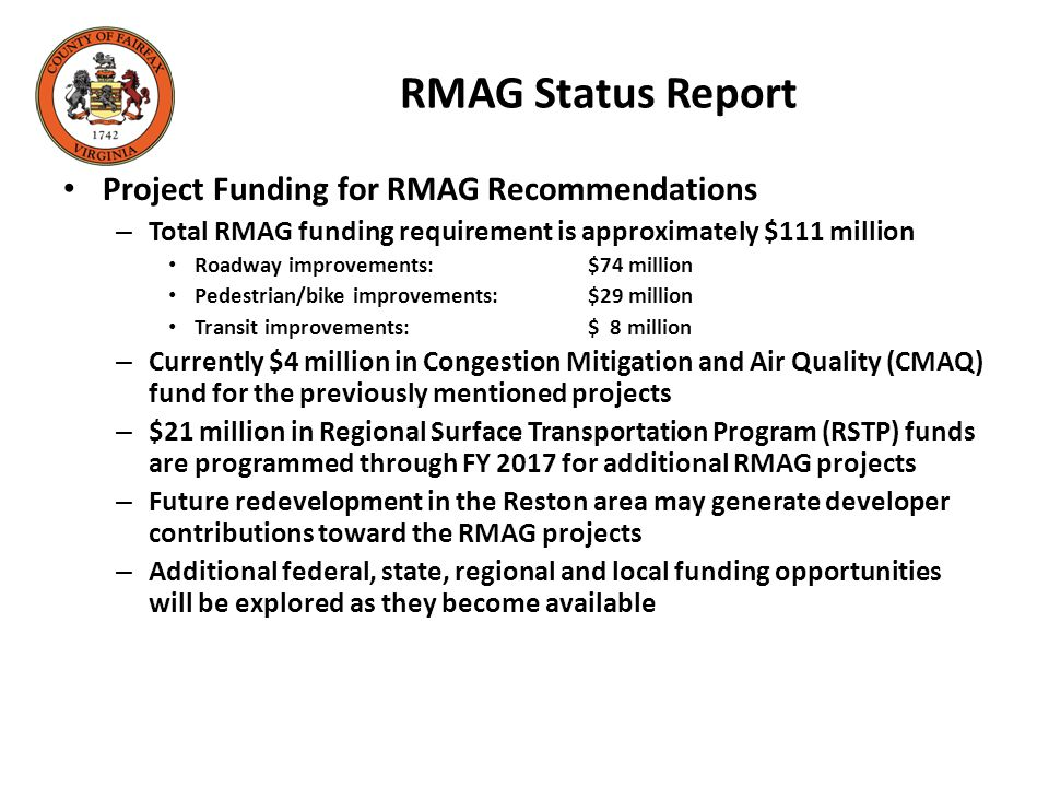 RMAG Status Report Project Funding for RMAG Recommendations – Total RMAG funding requirement is approximately $111 million Roadway improvements:$74 million Pedestrian/bike improvements:$29 million Transit improvements:$ 8 million – Currently $4 million in Congestion Mitigation and Air Quality (CMAQ) fund for the previously mentioned projects – $21 million in Regional Surface Transportation Program (RSTP) funds are programmed through FY 2017 for additional RMAG projects – Future redevelopment in the Reston area may generate developer contributions toward the RMAG projects – Additional federal, state, regional and local funding opportunities will be explored as they become available