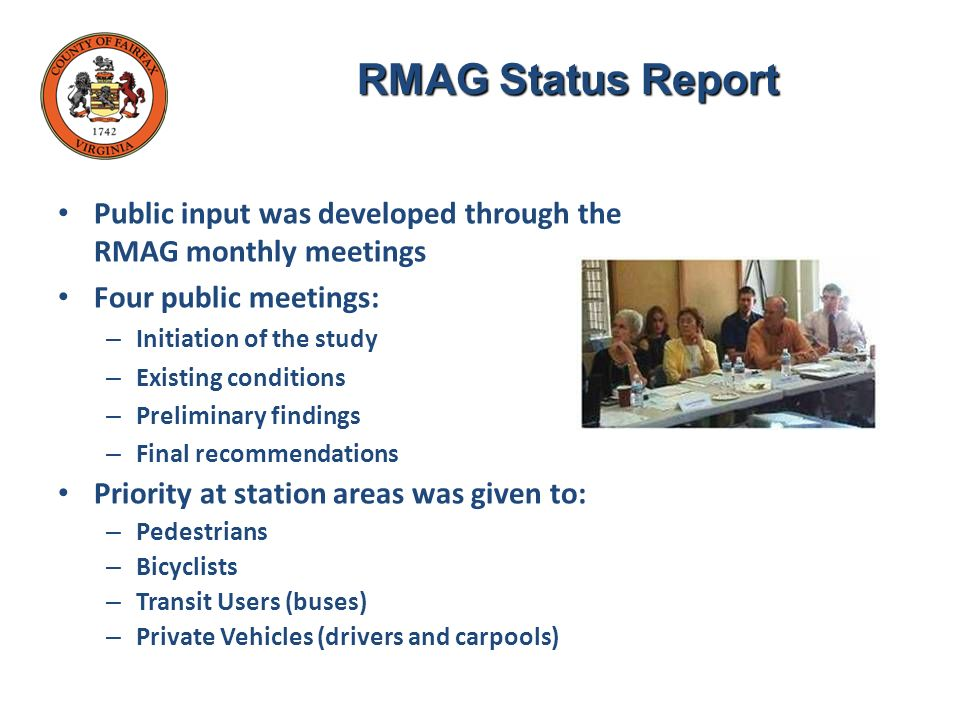 Public input was developed through the RMAG monthly meetings Four public meetings: – Initiation of the study – Existing conditions – Preliminary findings – Final recommendations Priority at station areas was given to: – Pedestrians – Bicyclists – Transit Users (buses) – Private Vehicles (drivers and carpools) RMAG Status Report