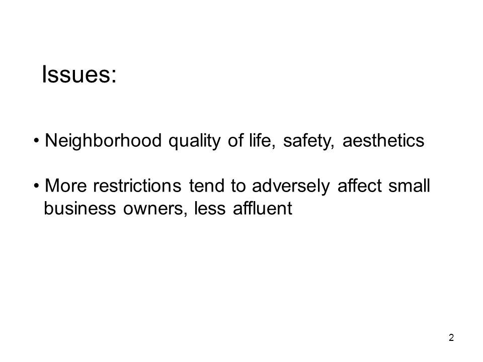 2 Issues: Neighborhood quality of life, safety, aesthetics More restrictions tend to adversely affect small business owners, less affluent