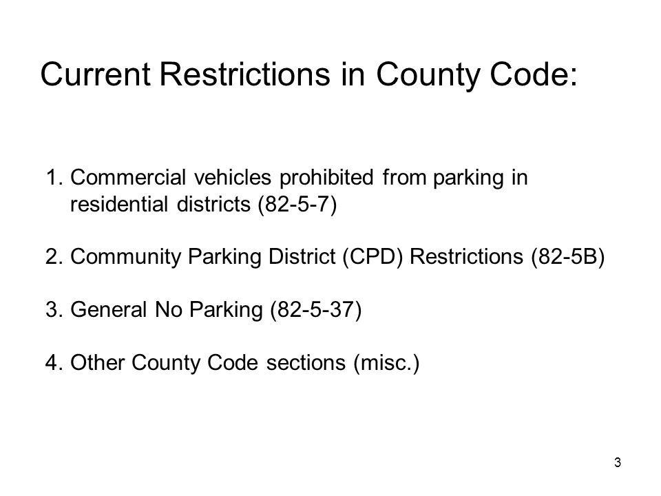 3 Current Restrictions in County Code: 1.Commercial vehicles prohibited from parking in residential districts (82-5-7) 2.Community Parking District (CPD) Restrictions (82-5B) 3.General No Parking (82-5-37) 4.Other County Code sections (misc.)