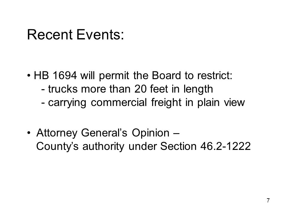 7 Recent Events: HB 1694 will permit the Board to restrict: - trucks more than 20 feet in length - carrying commercial freight in plain view Attorney Generals Opinion – Countys authority under Section 46.2-1222
