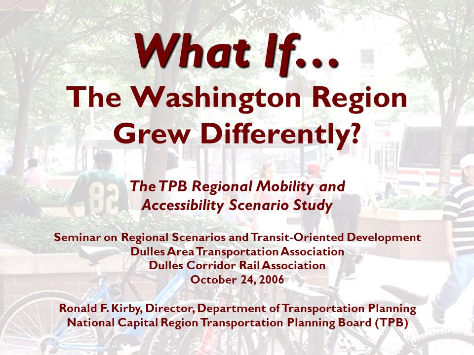 What If… What If… The Washington Region Grew Differently? The TPB Regional Mobility and Accessibility Scenario Study Seminar on Regional Scenarios and