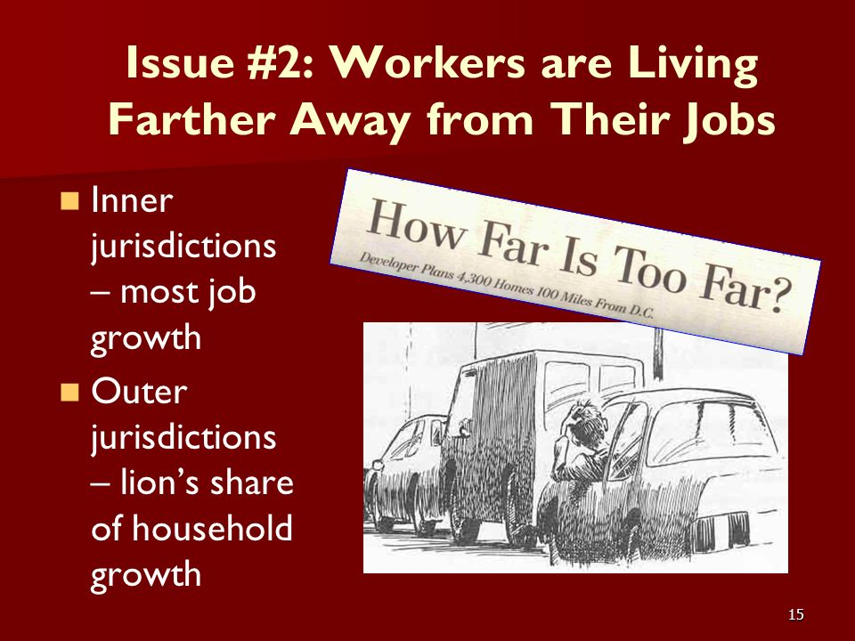 15 Issue #2: Workers are Living Farther Away from Their Jobs Inner jurisdictions – most job growth Outer jurisdictions – lions share of household grow