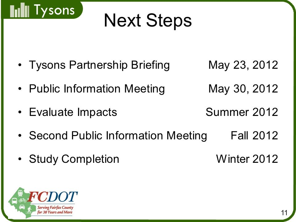 Tysons Next Steps 11 Tysons Partnership BriefingMay 23, 2012 Public Information MeetingMay 30, 2012 Evaluate ImpactsSummer 2012 Second Public Information Meeting Fall 2012 Study Completion Winter 2012