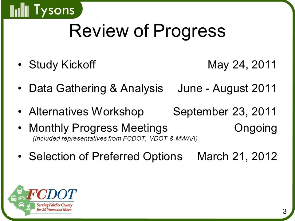 Tysons Review of Progress Study KickoffMay 24, 2011 Data Gathering & AnalysisJune - August 2011 Alternatives WorkshopSeptember 23, 2011 Monthly Progress MeetingsOngoing (Included representatives from FCDOT, VDOT & MWAA) Selection of Preferred Options March 21, 2012 3