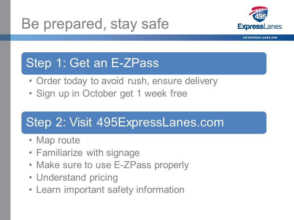 Click to edit Master title style »Click to edit Master text styles –Second level Third level –Fourth level Fifth level Be prepared, stay safe Step 1: Get an E-ZPass Order today to avoid rush, ensure delivery Sign up in October get 1 week free Step 2: Visit 495ExpressLanes.com Map route Familiarize with signage Make sure to use E-ZPass properly Understand pricing Learn important safety information