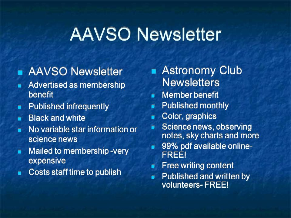 AAVSO Newsletter Advertised as membership benefit Published infrequently Black and white No variable star information or science news Mailed to membership -very expensive Costs staff time to publish AAVSO Newsletter Advertised as membership benefit Published infrequently Black and white No variable star information or science news Mailed to membership -very expensive Costs staff time to publish Astronomy Club Newsletters Member benefit Published monthly Color, graphics Science news, observing notes, sky charts and more 99% pdf available online- FREE.