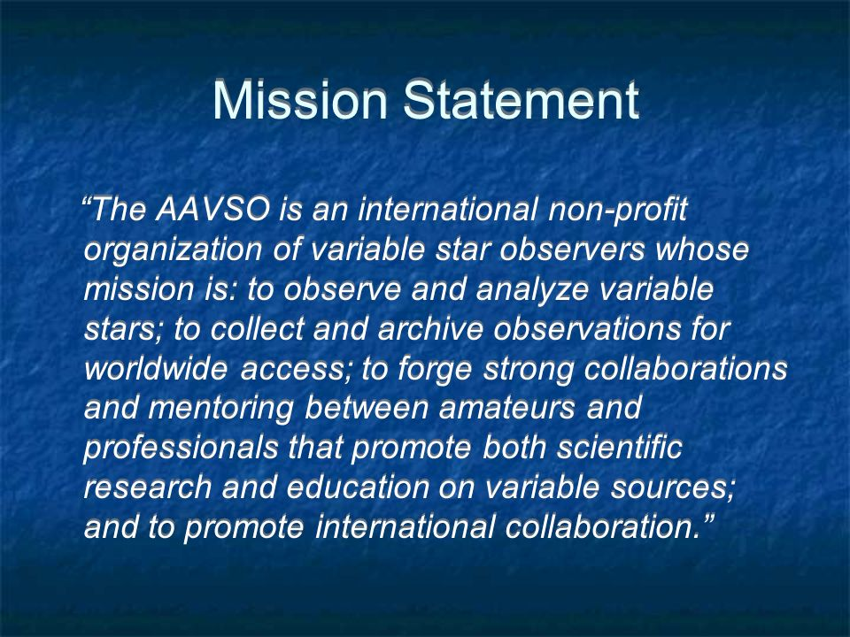 Mission Statement The AAVSO is an international non-profit organization of variable star observers whose mission is: to observe and analyze variable stars; to collect and archive observations for worldwide access; to forge strong collaborations and mentoring between amateurs and professionals that promote both scientific research and education on variable sources; and to promote international collaboration.