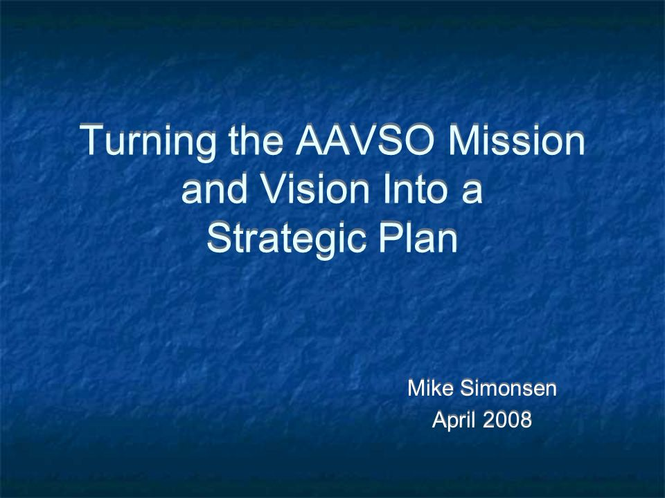 Turning the AAVSO Mission and Vision Into a Strategic Plan Mike Simonsen April 2008 Mike Simonsen April 2008