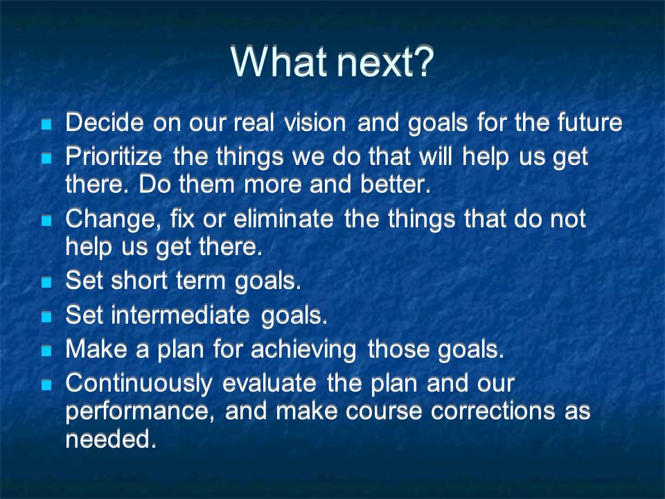 What next? Decide on our real vision and goals for the future Prioritize the things we do that will help us get there. Do them more and better. Change