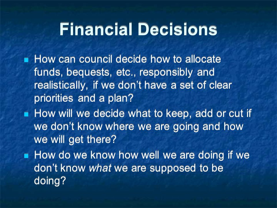 Financial Decisions How can council decide how to allocate funds, bequests, etc., responsibly and realistically, if we dont have a set of clear priorities and a plan.