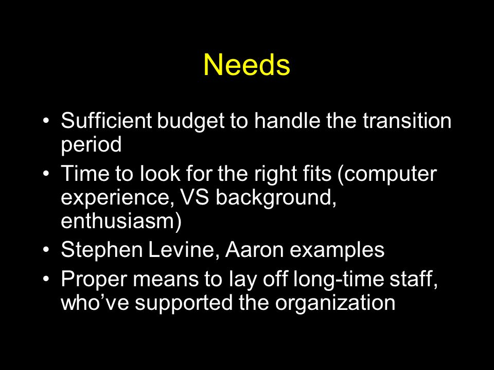 Needs Sufficient budget to handle the transition period Time to look for the right fits (computer experience, VS background, enthusiasm) Stephen Levine, Aaron examples Proper means to lay off long-time staff, whove supported the organization