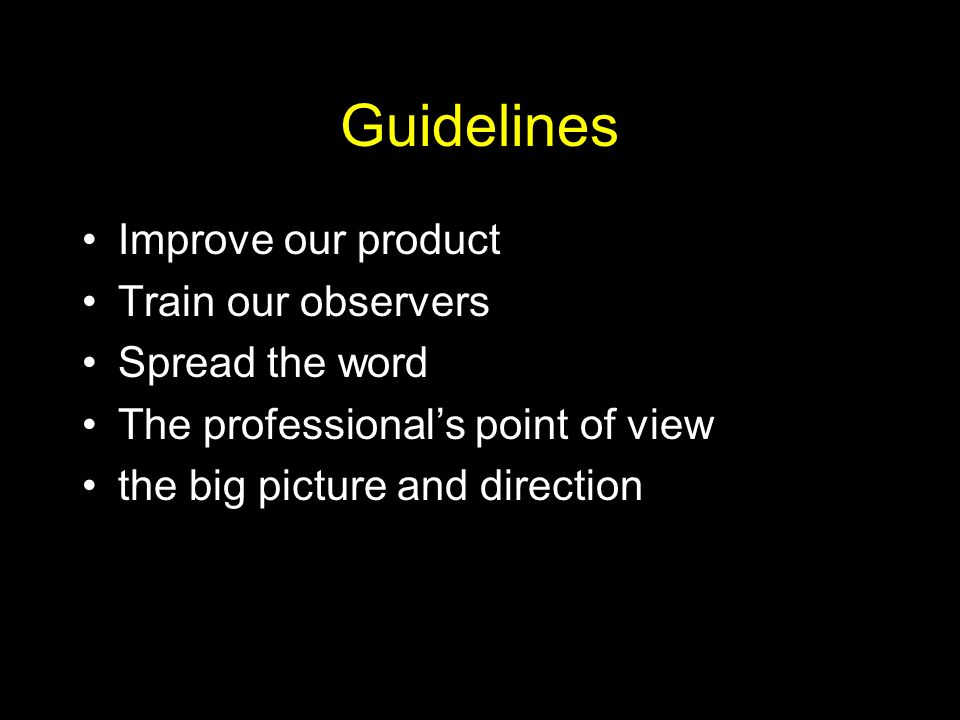 Guidelines Improve our product Train our observers Spread the word The professionals point of view the big picture and direction