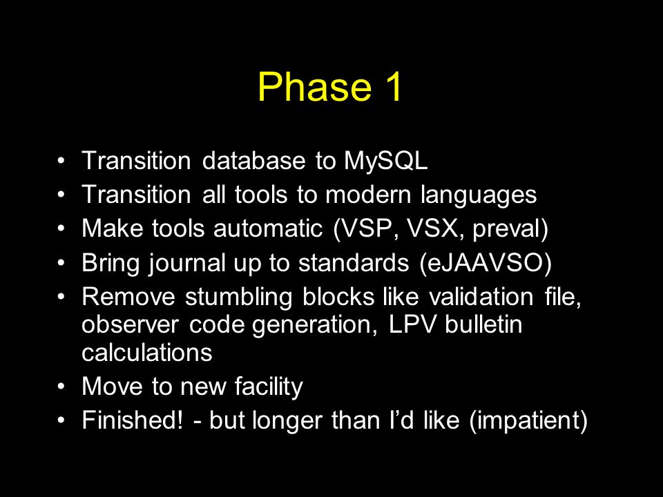 Phase 1 Transition database to MySQL Transition all tools to modern languages Make tools automatic (VSP, VSX, preval) Bring journal up to standards (eJAAVSO) Remove stumbling blocks like validation file, observer code generation, LPV bulletin calculations Move to new facility Finished.