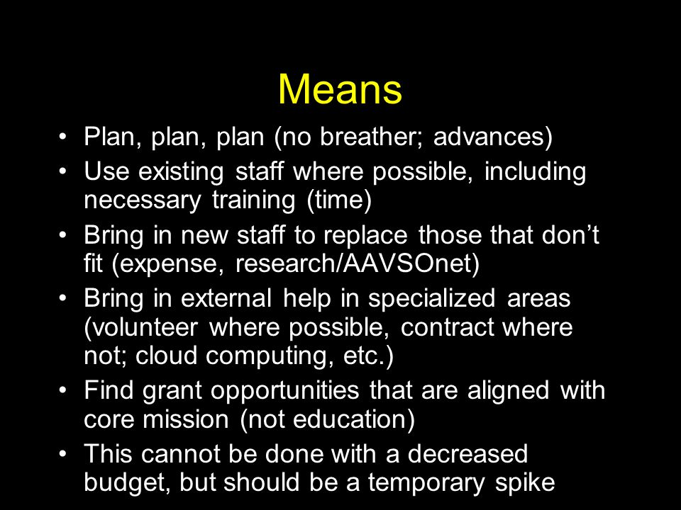 Means Plan, plan, plan (no breather; advances) Use existing staff where possible, including necessary training (time) Bring in new staff to replace those that dont fit (expense, research/AAVSOnet) Bring in external help in specialized areas (volunteer where possible, contract where not; cloud computing, etc.) Find grant opportunities that are aligned with core mission (not education) This cannot be done with a decreased budget, but should be a temporary spike