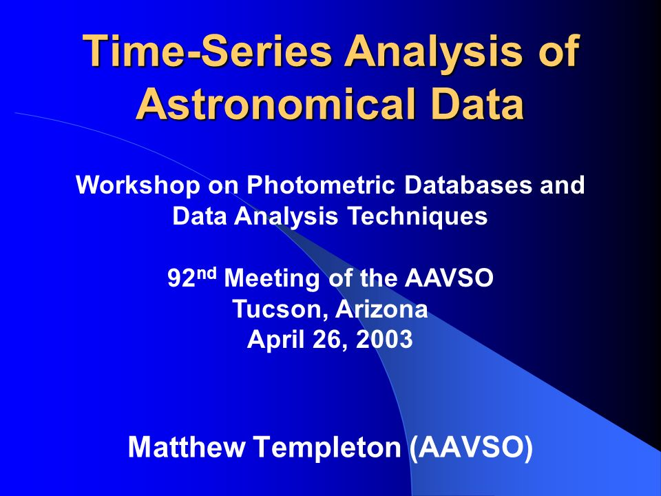 Time-Series Analysis of Astronomical Data Matthew Templeton (AAVSO) Workshop on Photometric Databases and Data Analysis Techniques 92 nd Meeting of th