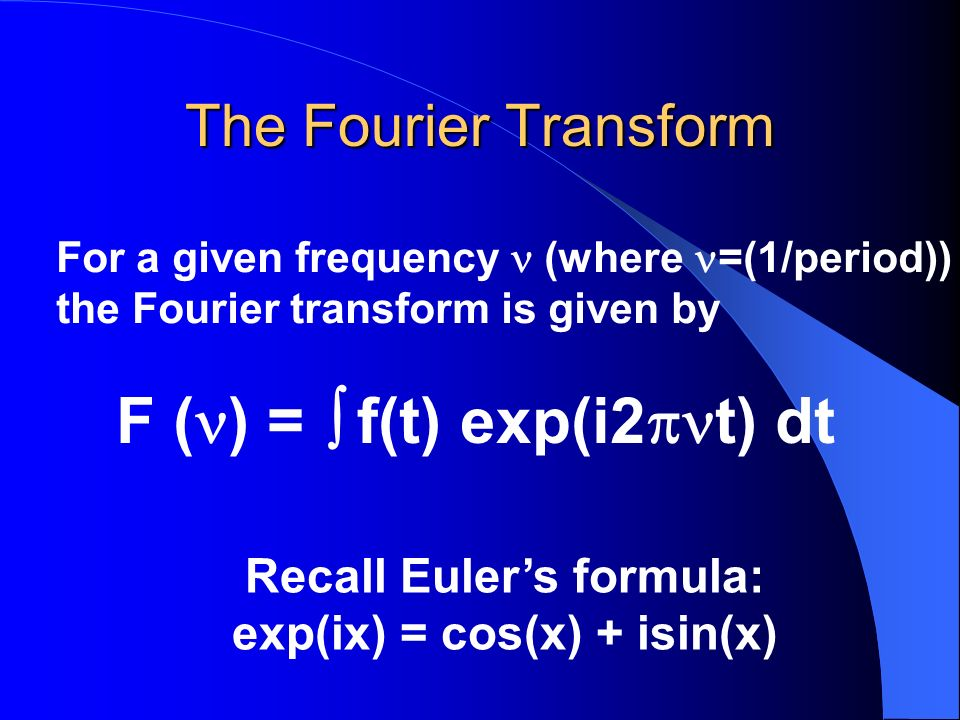 The Fourier Transform For a given frequency (where =(1/period)) the Fourier transform is given by F ( ) = f(t) exp(i2 t) dt Recall Eulers formula: exp