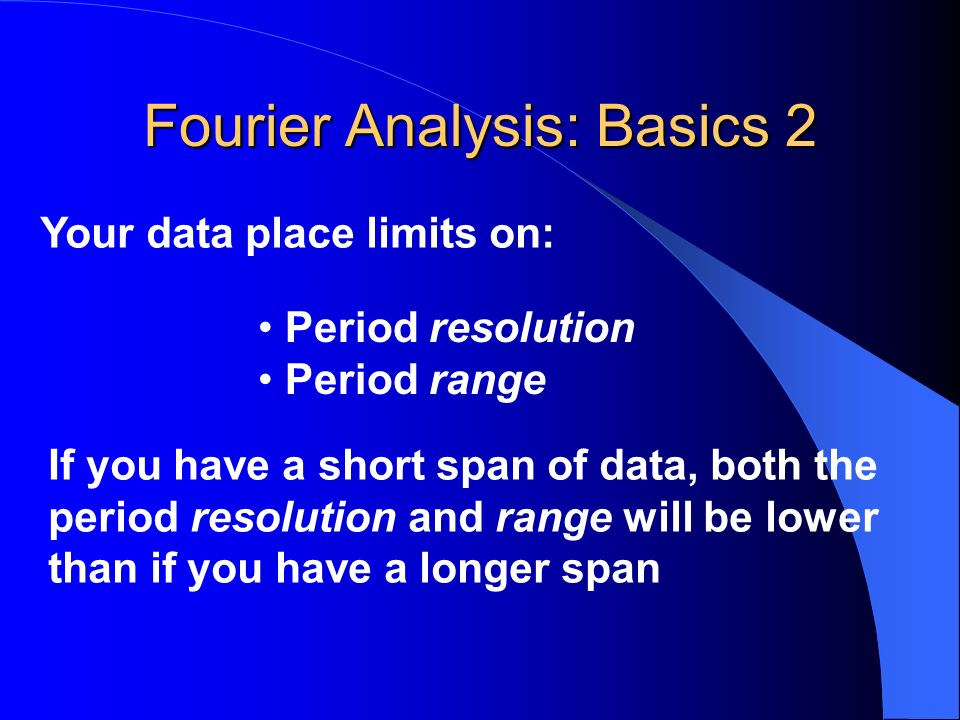 Fourier Analysis: Basics 2 Your data place limits on: Period resolution Period range If you have a short span of data, both the period resolution and