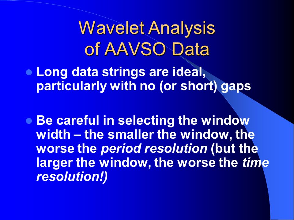 Wavelet Analysis of AAVSO Data Long data strings are ideal, particularly with no (or short) gaps Be careful in selecting the window width – the smalle
