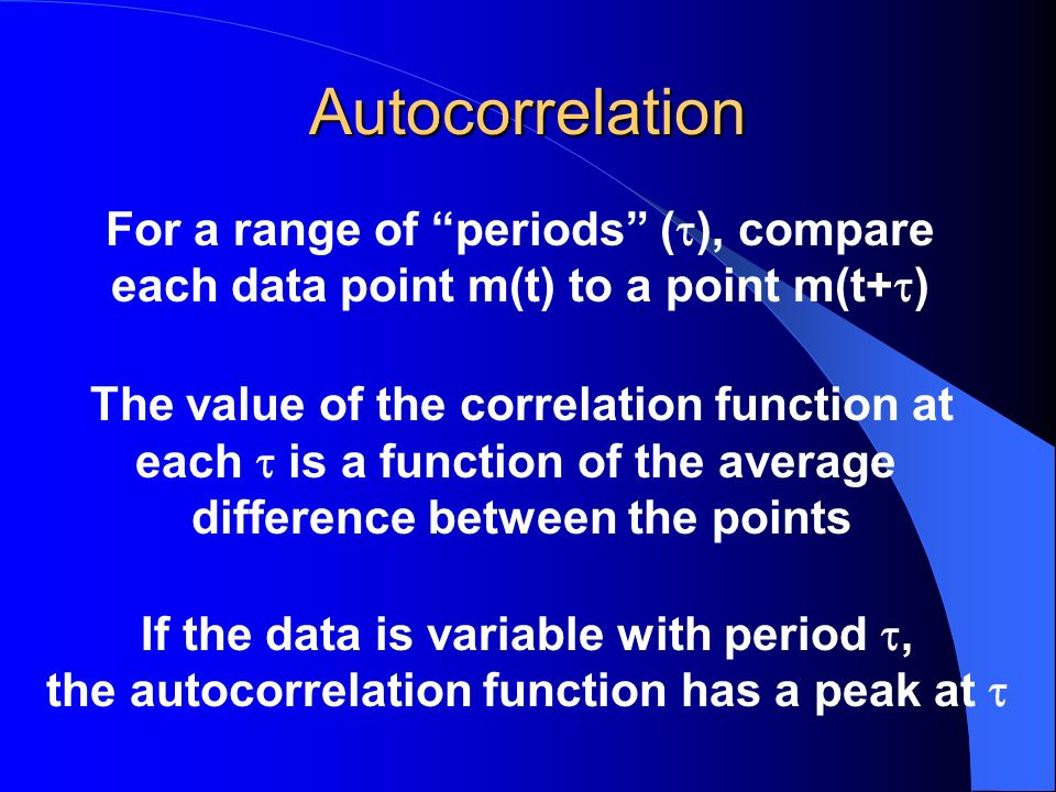 Autocorrelation For a range of periods ( ), compare each data point m(t) to a point m(t+ ) The value of the correlation function at each is a function