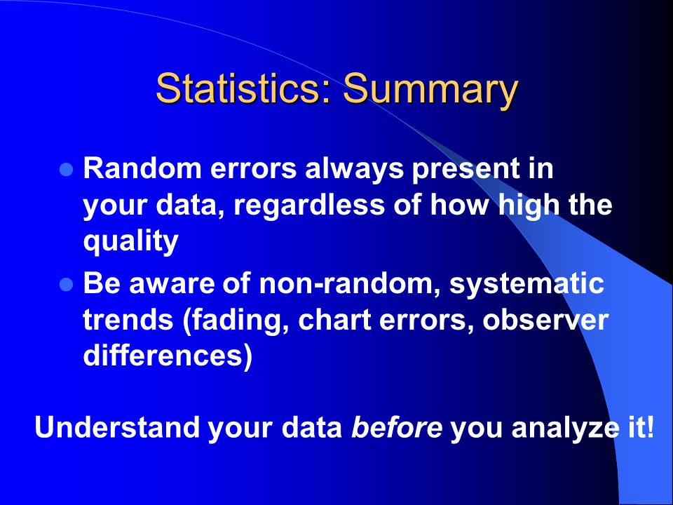 Statistics: Summary Random errors always present in your data, regardless of how high the quality Be aware of non-random, systematic trends (fading, c